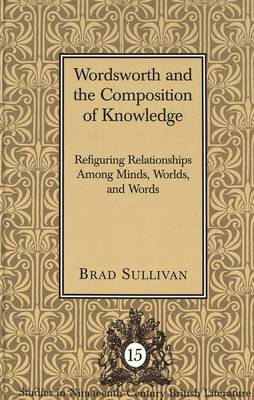 Wordsworth and the Composition of Knowledge: Refiguring Relationships among Minds, Worlds, and Words / Brad Sullivan. - Studies in Nineteenth-Century British Literature 15 (Hardback)