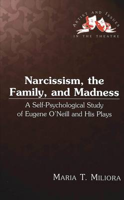 Narcissism, the Family, and Madness: A Self-psychological Study of Eugene O'Neill and His Plays - Artists & Issues in the Theatre 13 (Hardback)