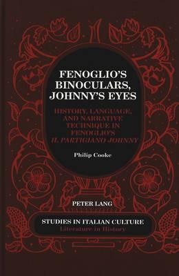 Fenoglio's Binoculars, Johnny's Eyes: History, Language, and Narrative Technique in Fenoglio's Il Partigiano Johnny - Studies in Italian Culture 30 (Hardback)