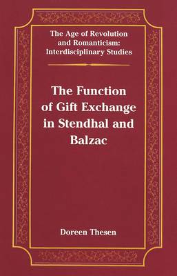 The Function of Gift Exchange in Stendhal and Balzac - The Age of Revolution and Romanticism Interdisciplinary Studies 28 (Hardback)