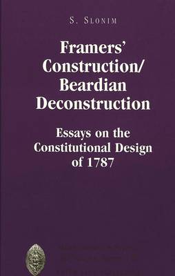 Framers' Construction/Beardian Deconstruction: Essays on the Constitutional Design of 1787 - Major Concepts in Politics and Political Theory 18 (Hardback)