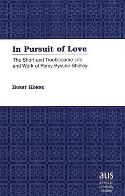 In Pursuit of Love: The Short and Troublesome Life and Work of Percy Bysshe Shelley - American University Studies Series 4: English Language and Literature 193 (Hardback)