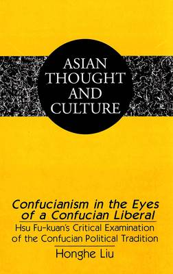 Confucianism in the Eyes of a Confucian Liberal: Hsu Fu-Kuan's Critical Examination of the Confucian Political Tradition - Asian Thought and Culture 43 (Hardback)