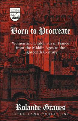 Born to Procreate: Women and Childbirth in France from the Middle Ages to the Eighteenth Century - Studies in the Humanities Literature - Politics - Society 53 (Hardback)
