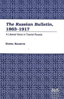 The Russian Bulletin, 1863-1917: A Liberal Voice in Tsarist Russia - American University Studies, Series 9: History 194 (Hardback)
