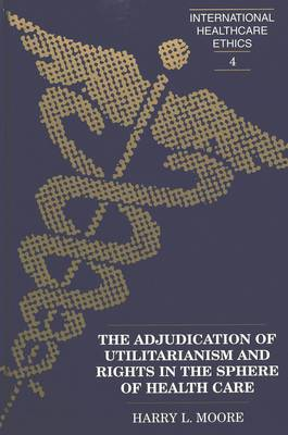 The Adjudication of Utilitarianism and Rights in the Sphere of Health Care - International Healthcare Ethics 4 (Hardback)