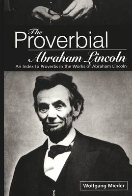 The Proverbial Abraham Lincoln: An Index to Proverbs in the Works of Abraham Lincoln (Hardback)