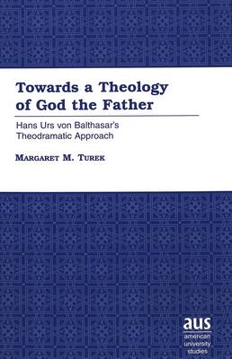 Towards a Theology of God the Father: Hans Urs Von Balthasar's Theodramatic Approach / Margaret M. Turek. - American University Studies 212 (Hardback)