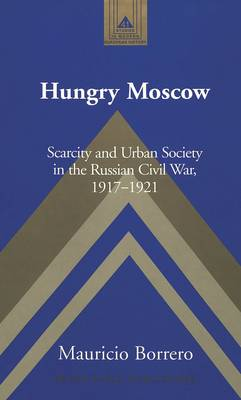 Hungry Moscow: Scarcity and Urban Society in the Russian Civil War, 1917-1921 - Studies in Modern European History 41 (Hardback)