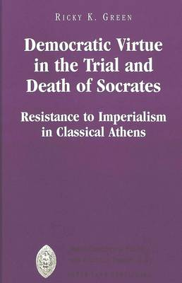 Democratic Virtue in the Trial and Death of Socrates: Resistance to Imperialism in Classical Athens - Major Concepts in Politics and Political Theory 22 (Hardback)