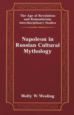Napoleon in Russian Cultural Mythology - The Age of Revolution and Romanticism Interdisciplinary Studies 29 (Hardback)