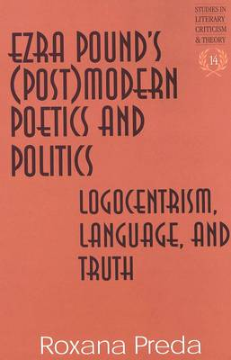 Ezra Pound's (Post)Modern Poetics and Politics: Logocentrism, Language, and Truth - Studies in Literary Criticism and Theory 14 (Hardback)