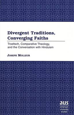 Divergent Traditions, Converging Faiths: Troeltsch, Comparative Theology, and the Conversation with Hinduism - American University Studies 213 (Hardback)