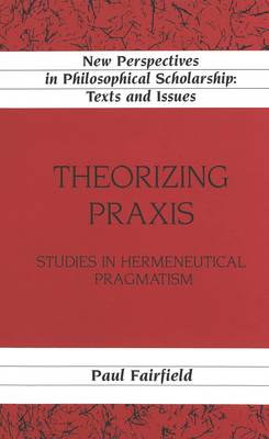 Theorizing Praxis: Studies in Hermeneutical Pragmatism - New Perspectives in Philosophical Scholarship Texts and Issues 15 (Hardback)