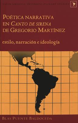 Poetica Narrativa en Canto de Sirena de Gregorio Martinez: Estilo, Narracion e Ideologia - Latin America Interdisciplinary Studies 1 (Hardback)