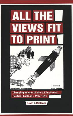 All the Views Fit to Print: Changing Images of the U.S. in Pravda Political Cartoons, 1917-1991 (Paperback)