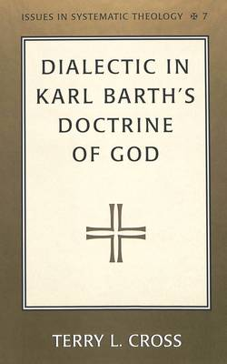 Dialectic in Karl Barth's Doctrine of God - Issues in Systematic Theology 7 (Hardback)