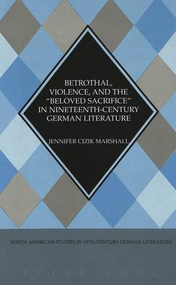 Betrothal, Violence, and the Beloved Sacrifice in Nineteenth-century German Literature - North American Studies in Nineteenth-century German Literature and Culture 28 (Hardback)