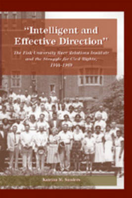 Intelligent and Effective Direction: The Fisk University Race Relations Institute and the Struggle for Civil Rights, 1944-1969 - History of Schools and Schooling v. 14 (Paperback)