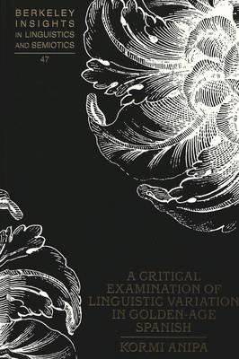 Critical Examination of Linguistic Variation in Golden-age Spanish - Berkeley Insights in Linguistics and Semiotics 47 (Hardback)