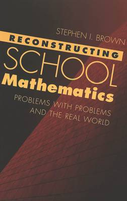 Reconstructing School Mathematics: Problems with Problems and the Real World - Counterpoints 160 (Paperback)