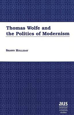 Thomas Wolfe and the Politics of Modernism - American University Studies Series 24: American Literature 73 (Hardback)