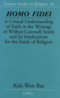 Homo Fidei: A Critical Understanding of Faith in the Writings of Wilfred Cantwell Smith and Its Implications for the Study of Religion - Toronto Studies in Religion 26 (Hardback)