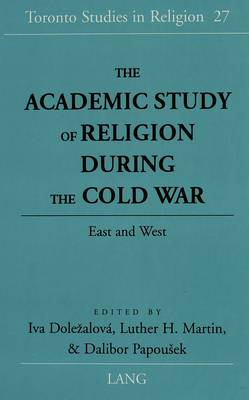 The Academic Study of Religion During the Cold War: East and West - Toronto Studies in Religion 27 (Hardback)