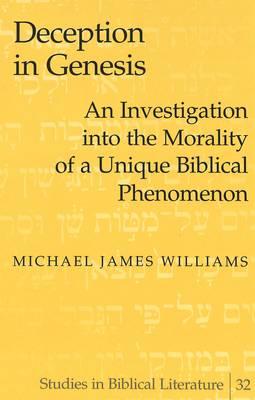 Deception in Genesis: An Investigation into the Morality of a Unique Biblical Phenomenon - Studies in Biblical Literature 32 (Hardback)