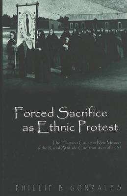 Forced Sacrifice as Ethnic Protest: The Hispano Cause in New Mexico and the Racial Attitude Confrontation of 1933 - Politics, Media & Popular Culture 5 (Hardback)