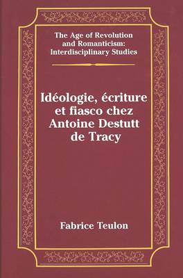 Ideologie, Ecriture et Fiasco Chez Antoine Destutt de Tracy - The Age of Revolution and Romanticism Interdisciplinary Studies 30 (Hardback)