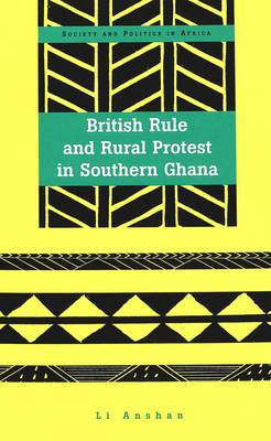 British Rule and Rural Protest in Southern Ghana - Society & Politics in Africa v. 11 (Hardback)