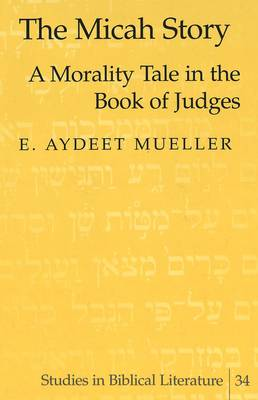 The Micah Story: A Morality Tale in the Book of Judges - Studies in Biblical Literature 34 (Hardback)