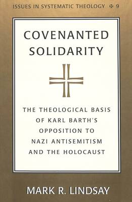 Covenanted Solidarity: The Theological Basis of Karl Barth's Opposition to Nazi Antisemitism and the Holocaust - Issues in Systematic Theology 9 (Hardback)