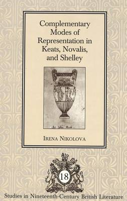 Complementary Modes of Representation in Keats, Novalis, and Shelley - Studies in Nineteenth-Century British Literature 18 (Hardback)