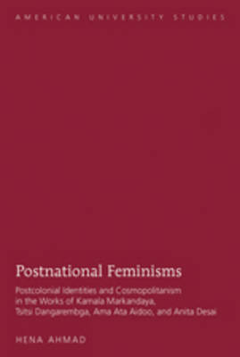 Postnational Feminisms: Postcolonial Identities and Cosmopolitanism in the Works of Kamala Markandaya, Tsitsi Dangarembga, Ama Ata Aidoo, and Anita Desai - American University Studies 8 (Hardback)
