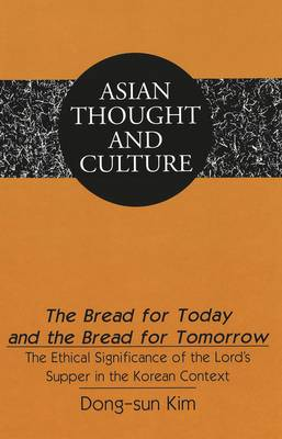 Bread for Today and the Bread for Tomorrow: The Ethical Significance of the Lord's Supper in the Korean Context - Asian Thought and Culture 49 (Hardback)