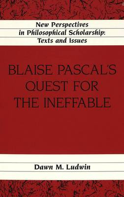 Blaise Pascal's Quest for the Ineffable - New Perspectives in Philosophical Scholarship Texts and Issues 16 (Hardback)
