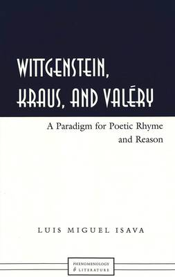 Wittgenstein, Kraus, and Valery: A Paradigm for Poetic Rhyme and Reason - Phenomenology and Literature 1 (Hardback)