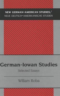 German-Iowan Studies: Selected Essays - New German-American Studies/Neue Deutsch-Amerikanische Studien v. 28 (Hardback)