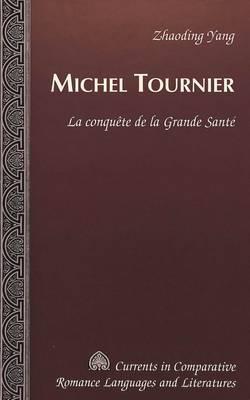Michel Tournier: La Conquaete de la Grande Sant'e - Currents in Comparative Romance Languages & Literatures 104 (Hardback)