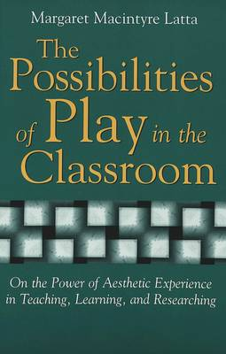 The Possibilities of Play in the Classroom: On the Power of Aesthetic Experience in Teaching, Learning, and Researching - Lesley University Series in Arts & Education 4 (Paperback)