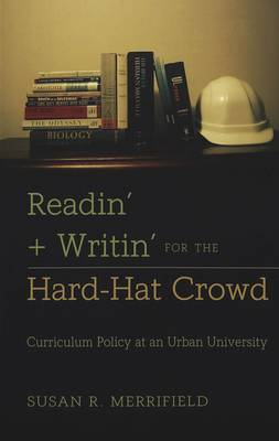 Readin' + Writin' for the Hard-Hat Crowd: Curriculum Policy at an Urban University - History of Schools and Schooling 21 (Paperback)