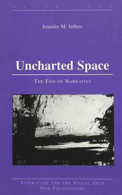 Uncharted Space: The End of Narrative - Literature and the Visual Arts New Foundations 15 (Hardback)
