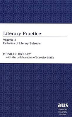 Literary Practice: Volume III Esthetics of Literary Subjects - American University Studies, Series 19: General Literature v. 34 (Hardback)
