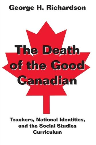 The Death of the Good Canadian: Teachers, National Identities, and the Social Studies Curriculum - Counterpoints 197 (Paperback)