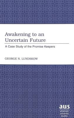 Awakening to an Uncertain Future: A Case Study of the Promise Keepers - American University Studies v. 218 (Hardback)