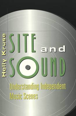 Site and Sound: Understanding Independent Music Scenes - Music [Meanings] 1 (Paperback)