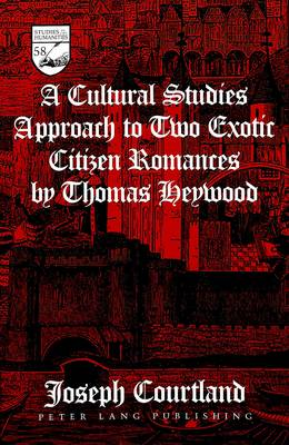 A Cultural Studies Approach to Two Exotic Citizen Romances by Thomas Heywood - Studies in the Humanities Literature - Politics - Society 58 (Hardback)