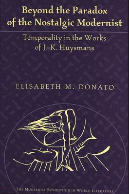 Beyond the Paradox of the Nostalgic Modernist: Temporality in the Works of J.-K. Huysmans - The Modernist Revolution in World Literature 2 (Hardback)